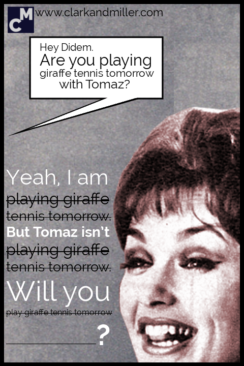 Hey, Didem. Are you playing giraffe tennis tommorow with Tomaz? Yeah, I am (playing giraffe tennis tomorrow). But Tomaz isn't (playing giraffe tennis tomorrow). Will you (play giraffe tennis tomorrow)?