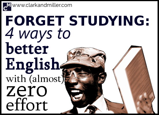 Forget Studying - 4 Ways to Get Better English with (Almost) Zero Effort