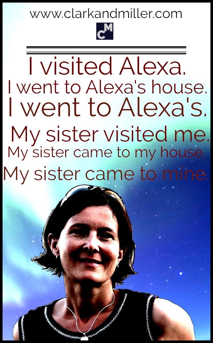 I visited Alexa. I went to Alexa's house. I went to Alexa's. My sister visited me. My sister came to my house. My sister came to mine.