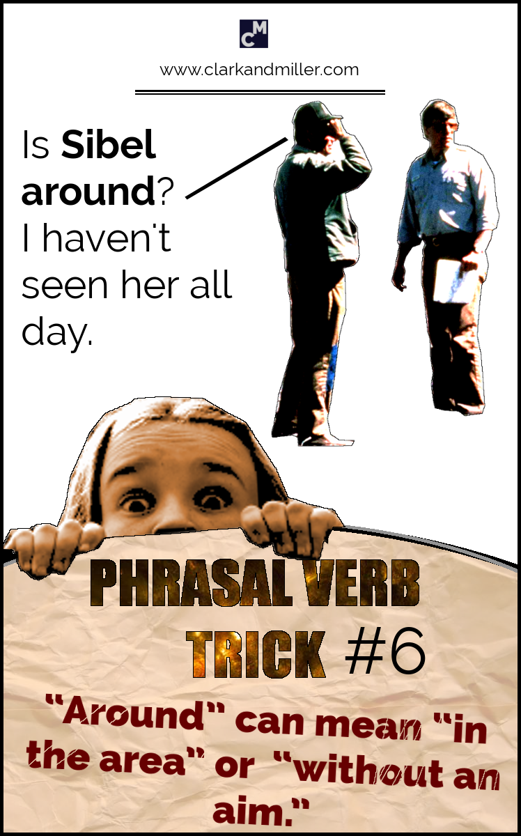 "Phrasal Verb Trick #6 - ""Around"" can mean ""in the area"" or ""without an aim."" e.g. Is Sibel around? I haven't seen her all day."
