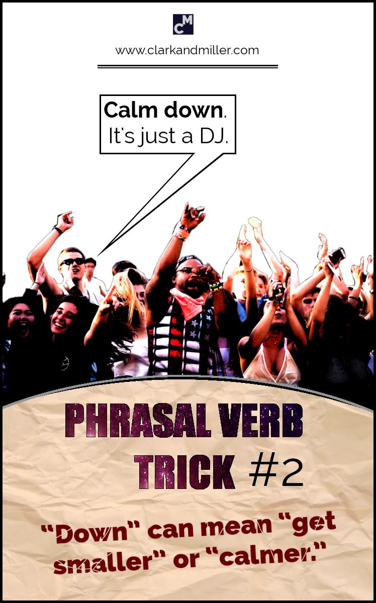 """Phrasal Verb Trick #2 - """"Down"""" can mean """"get smaller"""" or """"calmer."""" e.g. Calm down. It's just a DJ."""