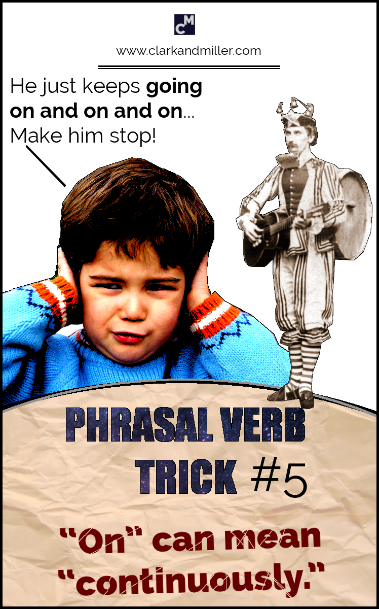 "Phrasal Verb Trick #5 - ""On"" can mean ""continuously."" e.g. He just keeps going on and on. Make him stop!"