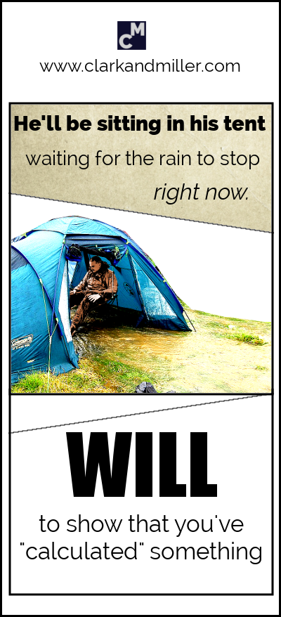 """Will"" to show that you've calculated something: ""He'll be sitting in his tent waiting for the rain to stop right now."""
