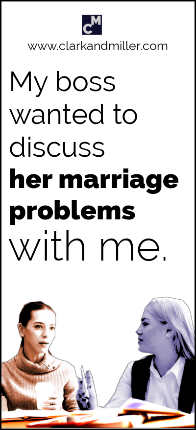 How to use discuss: My boss wanted to discuss her marriage problems with me.