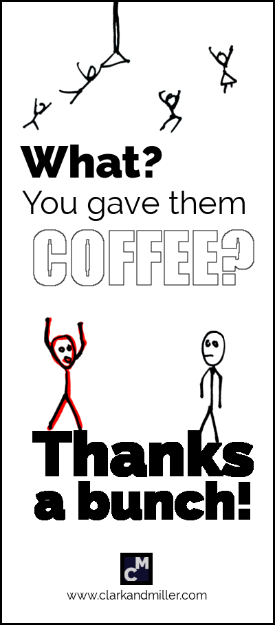 What? You gave them coffee? Thanks a bunch!