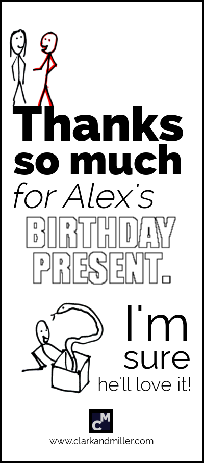 Thanks so much for Alex's birthday present. I'm sure he'll love it.