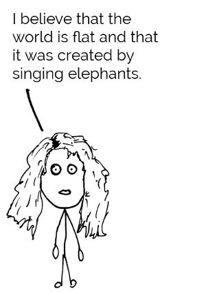 I believe that the world is flat and that it was created by singing elephants.