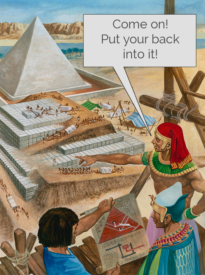 """Image of pyramids being constructed. A man is pointing towards the workers with a speech bubble saying """"Come on! Put your back into it!"""""""