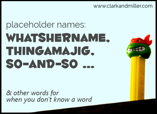 Placeholder Names: Whatshername, Thingamajig, So-and-So and Other Words for When You Don't Know a Word